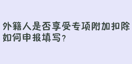 外籍人是否享受专项附加扣除如何申报填写?