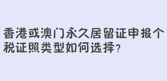 香港或澳门永久居留证申报个税证照类型如何选择?